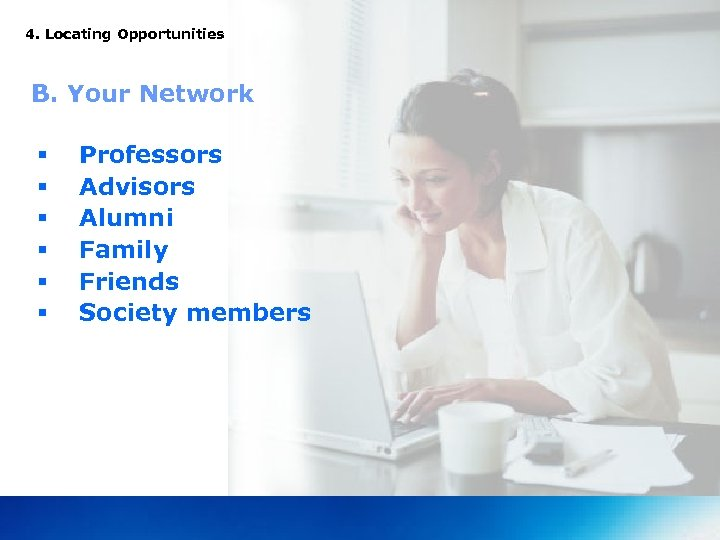4. Locating Opportunities B. Your Network § § § Professors Advisors Alumni Family Friends