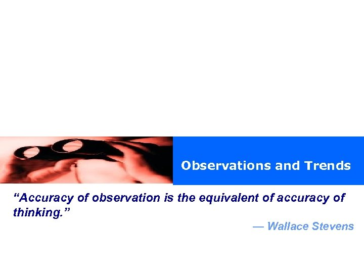 "Observations and Trends ""Accuracy of observation is the equivalent of accuracy of thinking. """