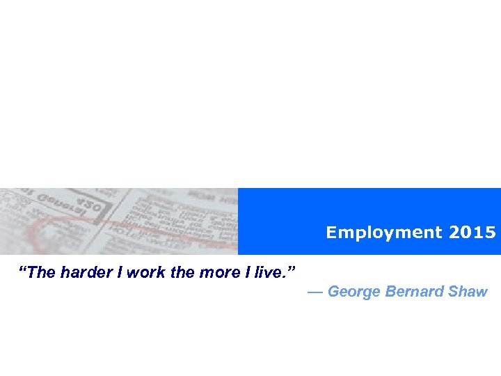 "Employment 2015 ""The harder I work the more I live. "" — George Bernard"