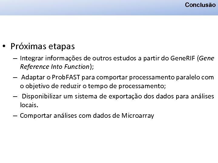Conclusão • Próximas etapas – Integrar informações de outros estudos a partir do Gene.