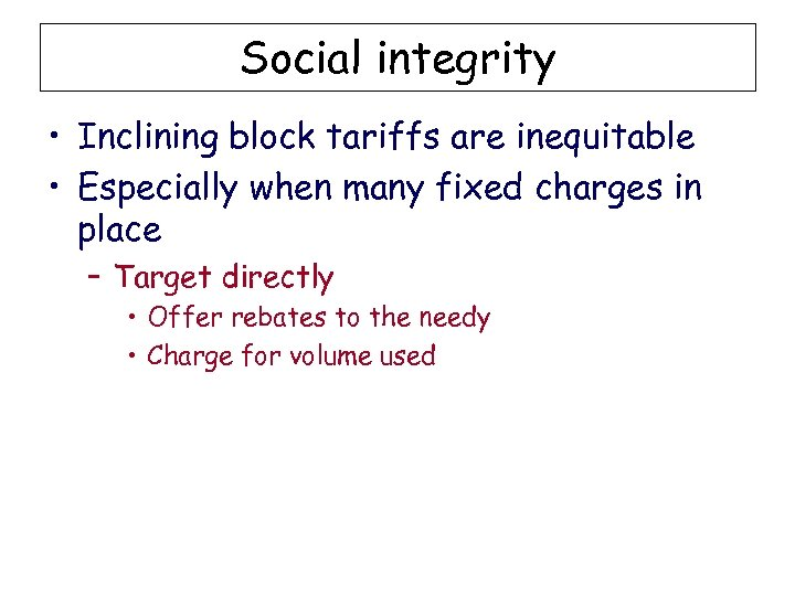 Social integrity • Inclining block tariffs are inequitable • Especially when many fixed charges