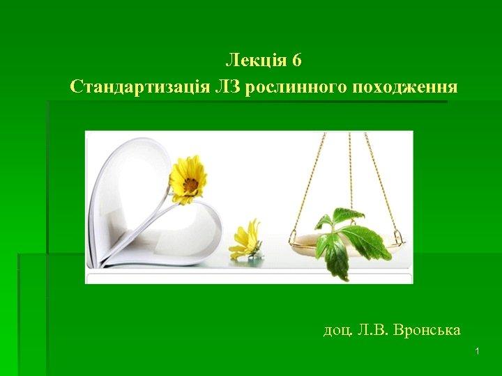 Лекція 6 Стандартизація ЛЗ рослинного походження доц. Л. В. Вронська 1