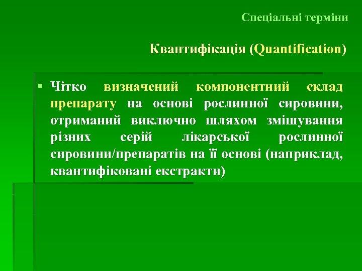 Спеціальні терміни Квантифікація (Quantification) ( § Чітко визначений компонентний склад препарату на основі рослинної