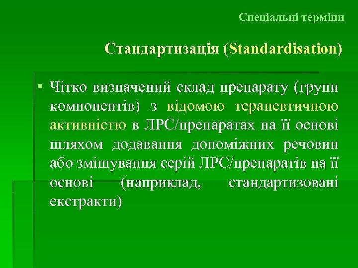 Спеціальні терміни Стандартизація (Standardisation) ( § Чітко визначений склад препарату (групи компонентів) з відомою