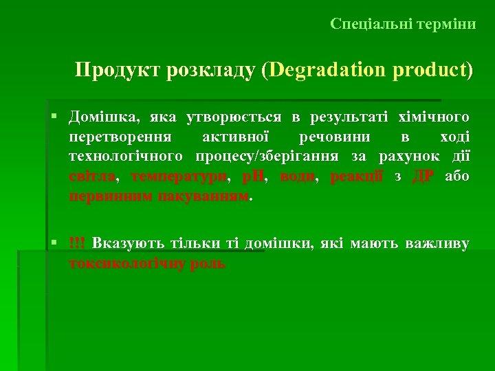 Спеціальні терміни Продукт розкладу (Degradation product) ( § Домішка, яка утворюється в результаті хімічного