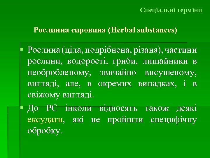 Спеціальні терміни Рослинна сировина (Herbal substances) § Рослина (ціла, подрібнена, різана), частини рослини, водорості,