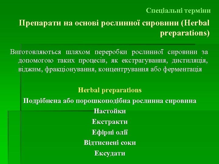 Спеціальні терміни Препарати на основі рослинної сировини (Herbal preparations) Виготовляються шляхом переробки рослинної сировини