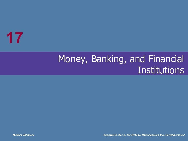 17 17 Money, Banking, and Financial Institutions Mc. Graw-Hill/Irwin Copyright © 2013 by The