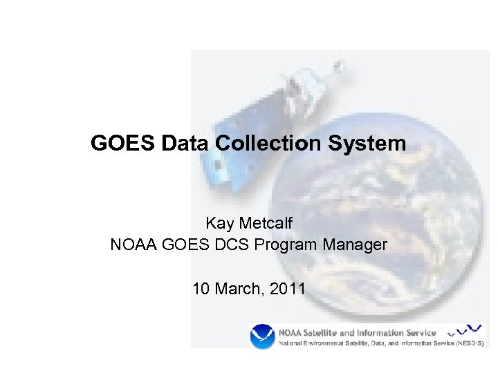 GOES Data Collection System Kay Metcalf NOAA GOES DCS Program Manager 10 March, 2011