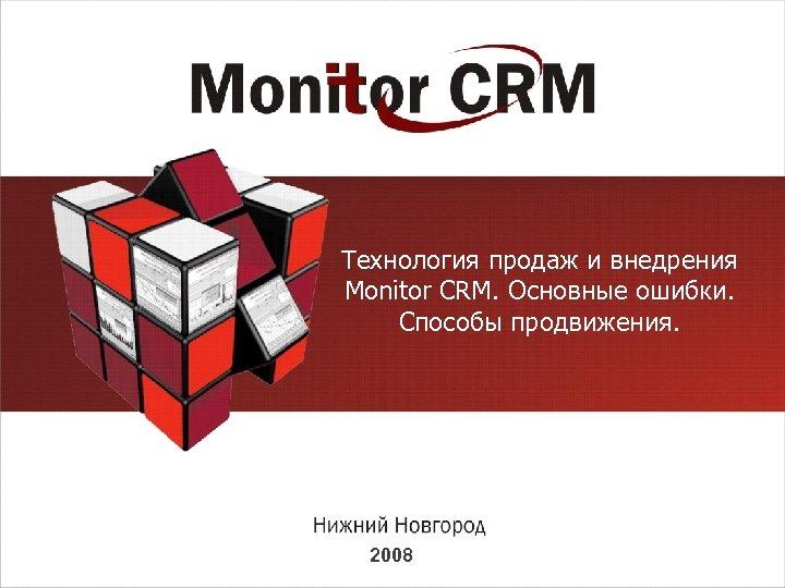 Технология продаж и внедрения Monitor CRM. Основные ошибки. Способы продвижения. 2008