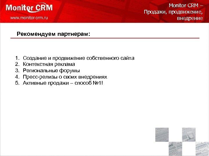 Monitor CRM – Продажи, продвижение, внедрение Рекомендуем партнерам: 1. 2. 3. 4. 5. Создание