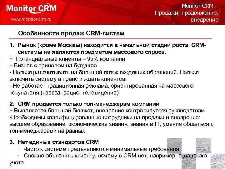 Monitor CRM – Продажи, продвижение, внедрение Особенности продаж CRM-систем 1. Рынок (кроме Москвы) находится