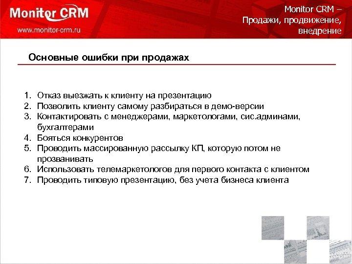 Monitor CRM – Продажи, продвижение, внедрение Основные ошибки продажах 1. Отказ выезжать к клиенту
