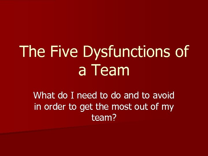 The Five Dysfunctions of a Team What do I need to do and to