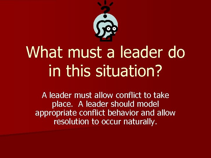 What must a leader do in this situation? A leader must allow conflict to