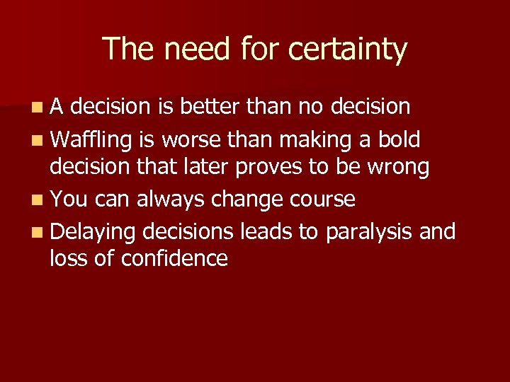 The need for certainty n. A decision is better than no decision n Waffling