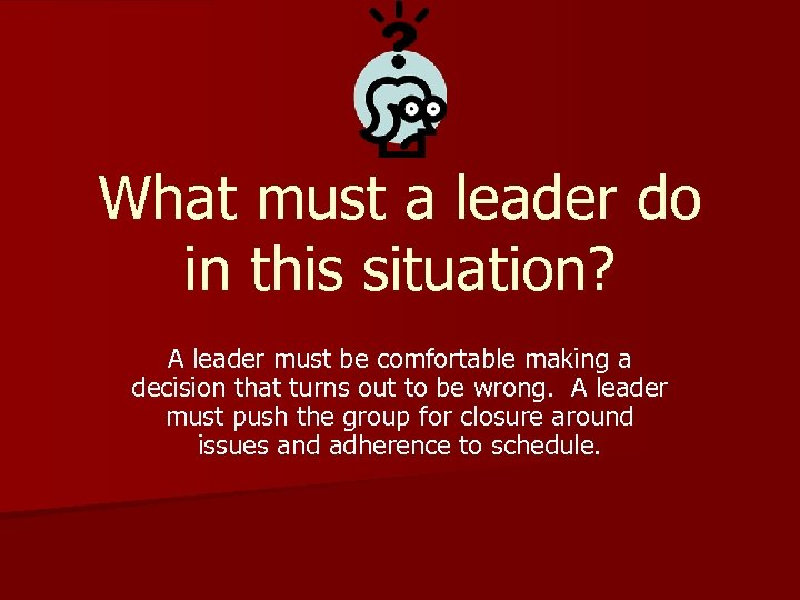 What must a leader do in this situation? A leader must be comfortable making