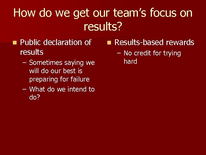 How do we get our team's focus on results? n Public declaration of results