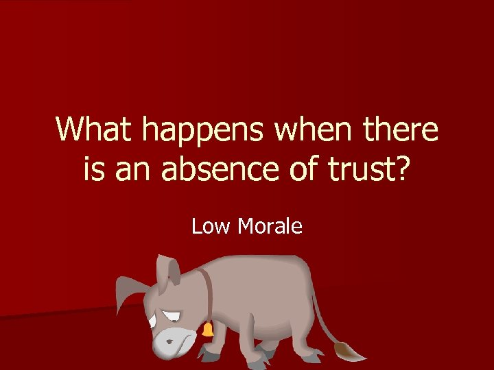 What happens when there is an absence of trust? Low Morale