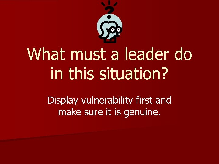 What must a leader do in this situation? Display vulnerability first and make sure