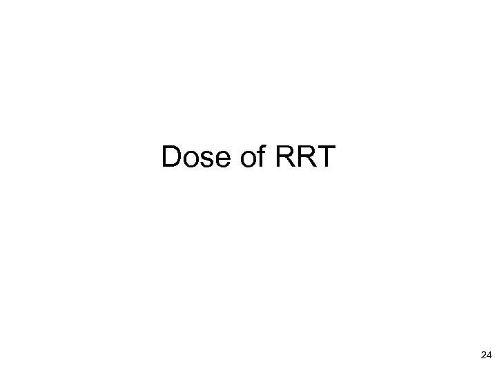 Dose of RRT 24