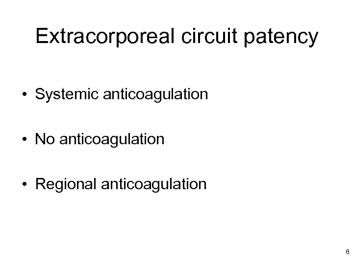 Extracorporeal circuit patency • Systemic anticoagulation • No anticoagulation • Regional anticoagulation 6