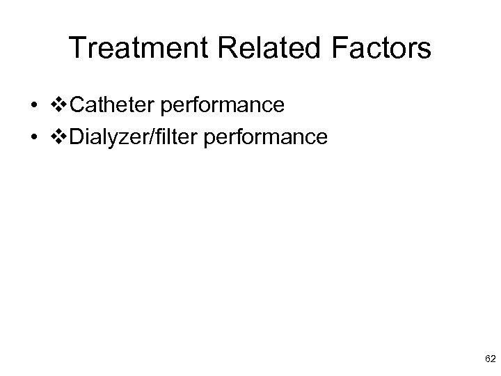 Treatment Related Factors • Catheter performance • Dialyzer/filter performance 62