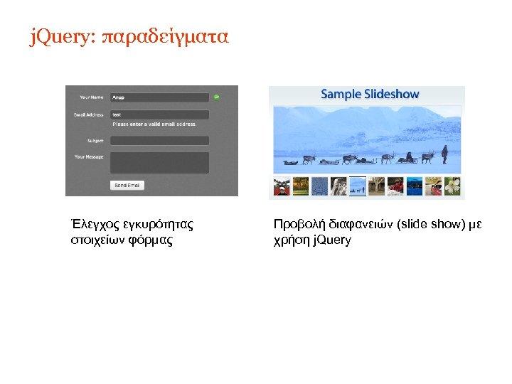 j. Query: παραδείγματα Έλεγχος εγκυρότητας στοιχείων φόρμας Προβολή διαφανειών (slide show) με χρήση j.