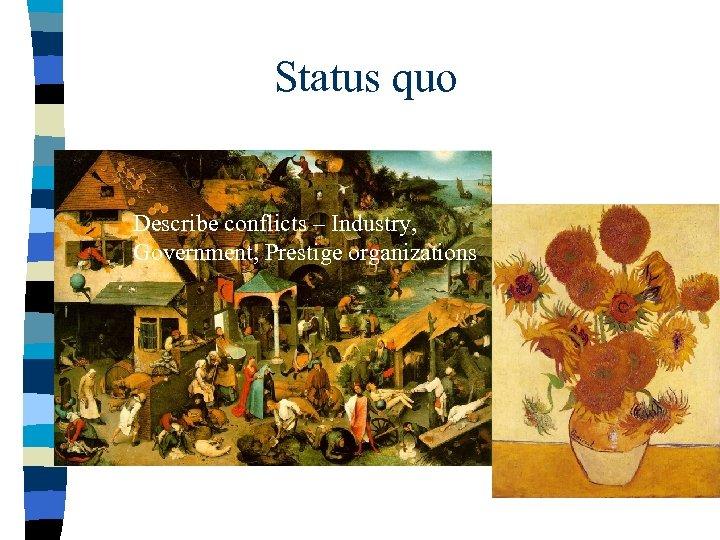 Status quo Describe conflicts – Industry, Government, Prestige organizations