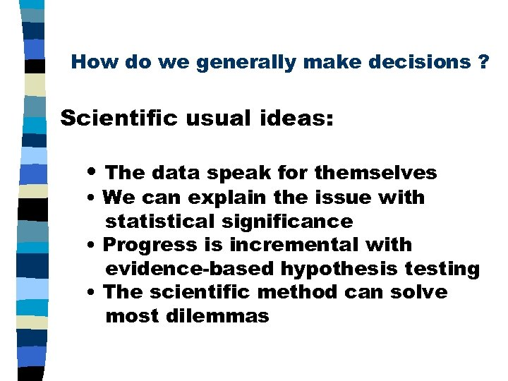 How do we generally make decisions ? Scientific usual ideas: • The data speak