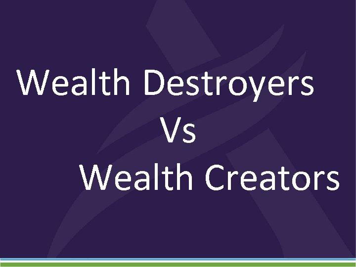 Wealth Destroyers Vs Wealth Creators
