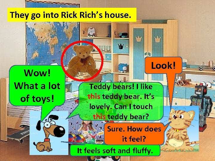They go into Rick Rich's house. Wow! What a lot of toys! Look! Teddy