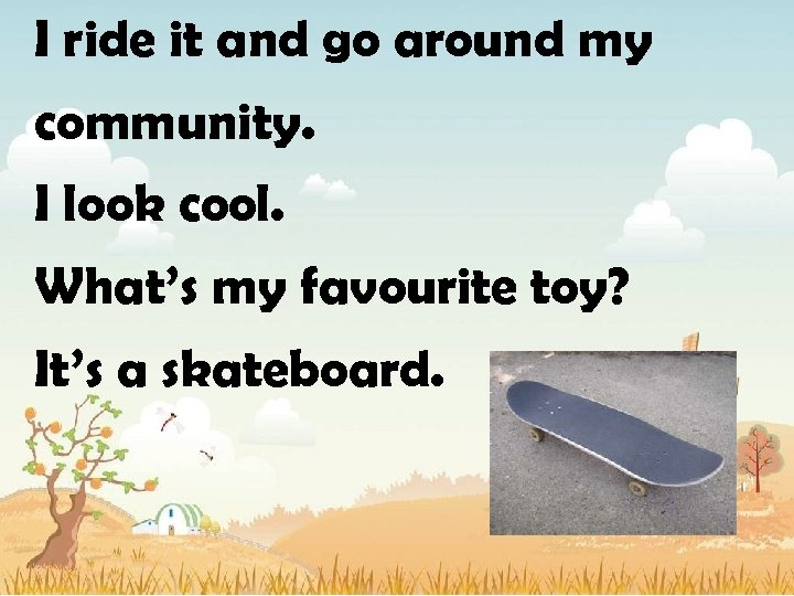 I ride it and go around my community. I look cool. What's my favourite