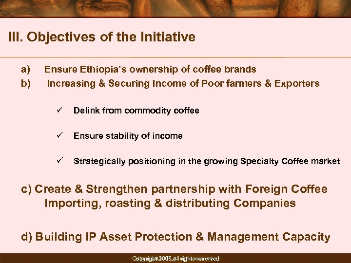 III. Objectives of the Initiative a) b) Ensure Ethiopia's ownership of coffee brands Increasing