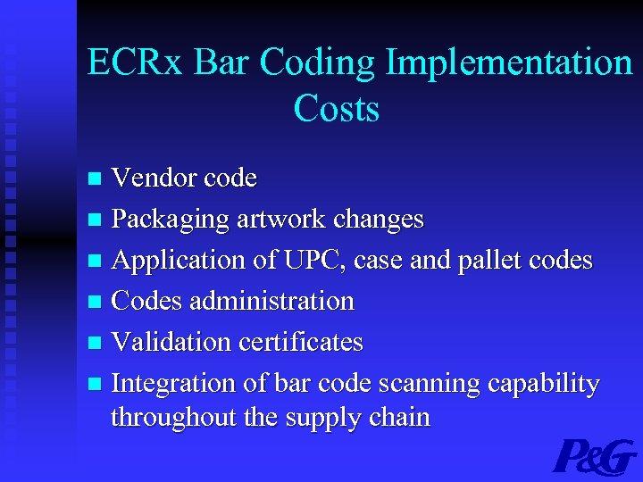 ECRx Bar Coding Implementation Costs Vendor code n Packaging artwork changes n Application of