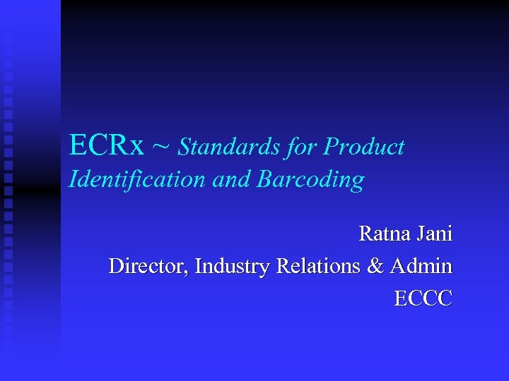 ECRx ~ Standards for Product Identification and Barcoding Ratna Jani Director, Industry Relations &