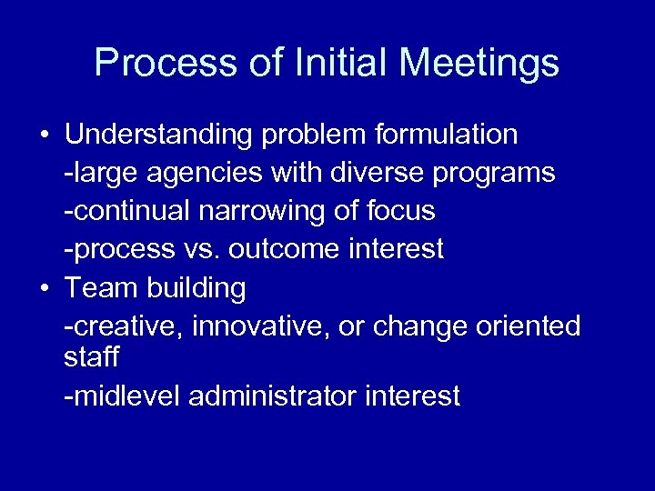 Process of Initial Meetings • Understanding problem formulation -large agencies with diverse programs -continual