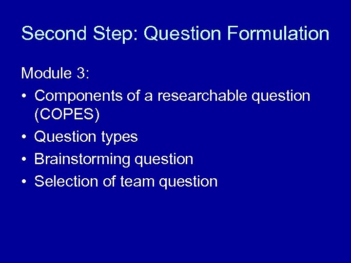 Second Step: Question Formulation Module 3: • Components of a researchable question (COPES) •