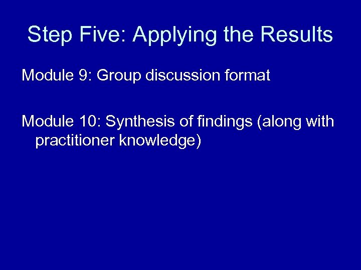 Step Five: Applying the Results Module 9: Group discussion format Module 10: Synthesis of