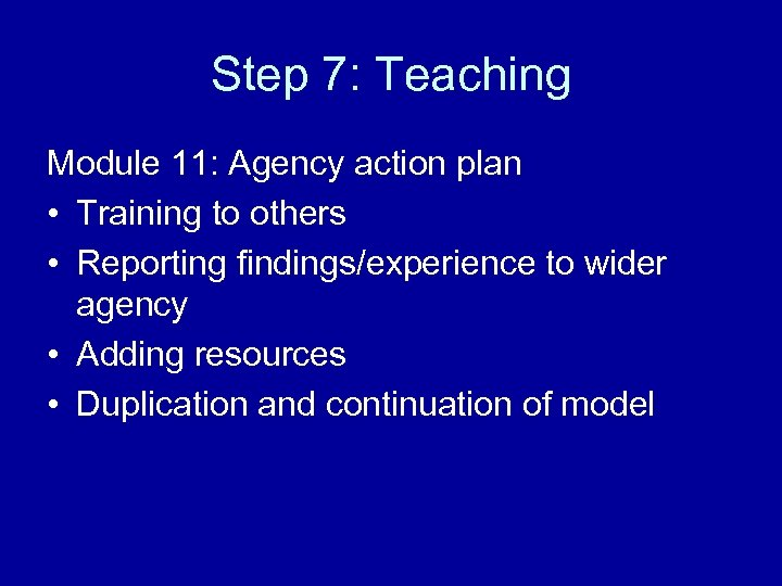 Step 7: Teaching Module 11: Agency action plan • Training to others • Reporting