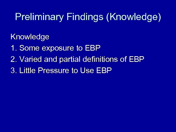 Preliminary Findings (Knowledge) Knowledge 1. Some exposure to EBP 2. Varied and partial definitions