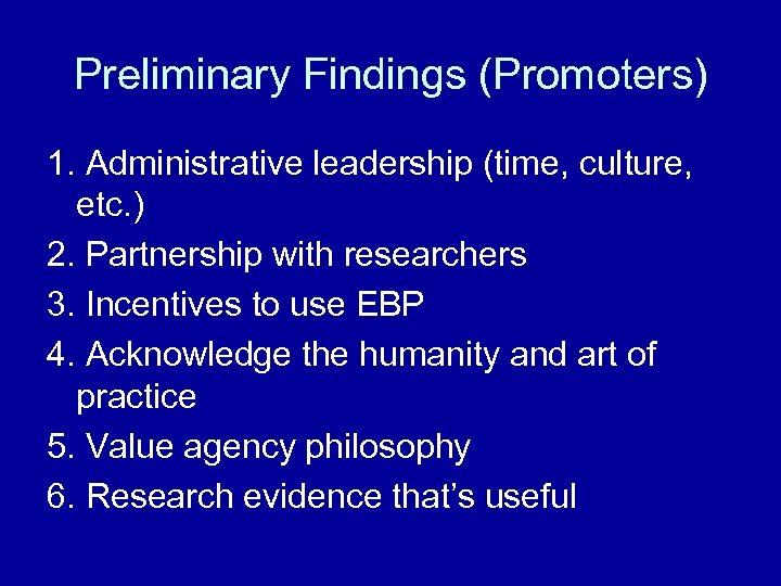 Preliminary Findings (Promoters) 1. Administrative leadership (time, culture, etc. ) 2. Partnership with researchers