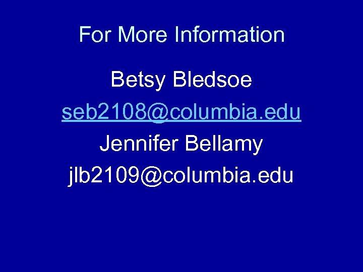 For More Information Betsy Bledsoe seb 2108@columbia. edu Jennifer Bellamy jlb 2109@columbia. edu