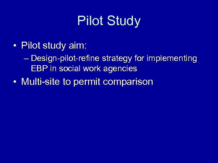 Pilot Study • Pilot study aim: – Design-pilot-refine strategy for implementing EBP in social