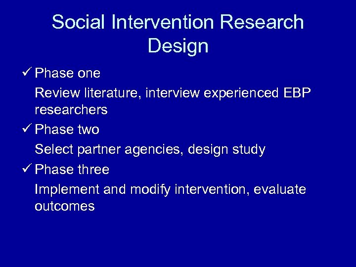 Social Intervention Research Design ü Phase one Review literature, interview experienced EBP researchers ü