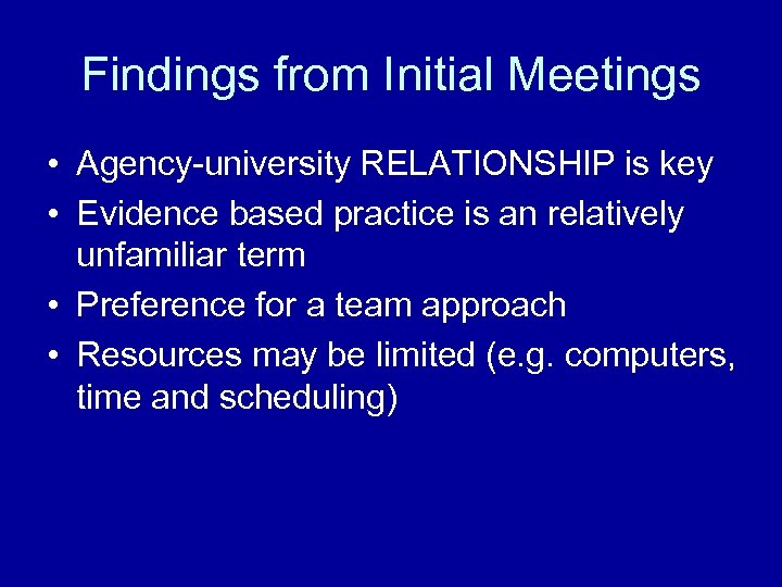 Findings from Initial Meetings • Agency-university RELATIONSHIP is key • Evidence based practice is