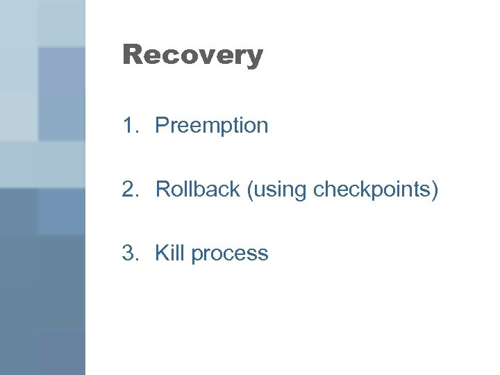 Recovery 1. Preemption 2. Rollback (using checkpoints) 3. Kill process
