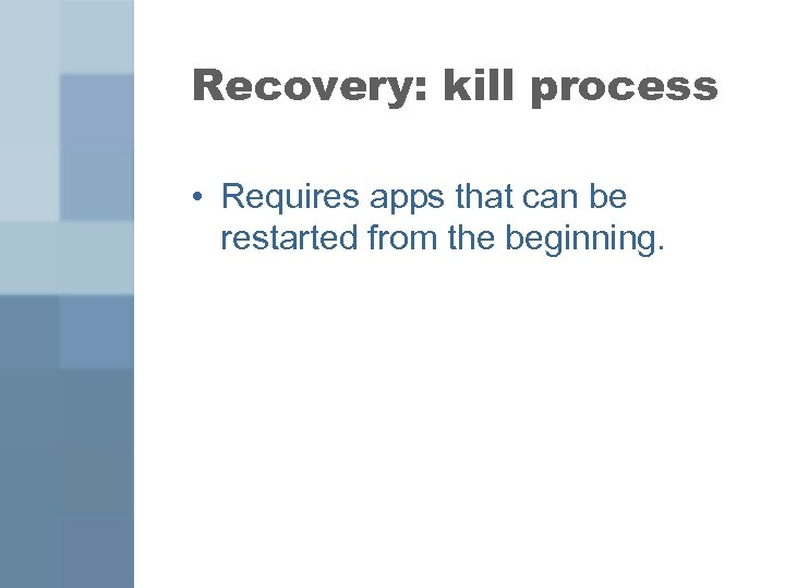Recovery: kill process • Requires apps that can be restarted from the beginning.