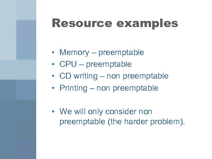 Resource examples • • Memory – preemptable CPU – preemptable CD writing – non