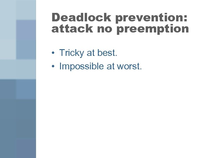Deadlock prevention: attack no preemption • Tricky at best. • Impossible at worst.